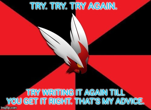 Blaze the Blaziken gives some advice | TRY. TRY. TRY AGAIN. TRY WRITING IT AGAIN TILL YOU GET IT RIGHT. THAT'S MY ADVICE. | image tagged in blaze the blaziken gives some advice | made w/ Imgflip meme maker