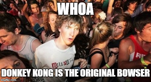 Holy crud | WHOA DONKEY KONG IS THE ORIGINAL BOWSER | image tagged in memes,sudden clarity clarence,mario,super mario,super mario bros,donkey kong | made w/ Imgflip meme maker