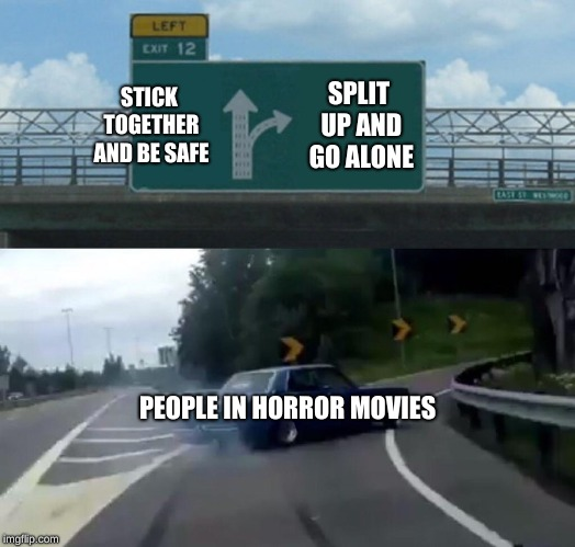 Left Exit 12 Off Ramp |  STICK TOGETHER AND BE SAFE; SPLIT UP AND GO ALONE; PEOPLE IN HORROR MOVIES | image tagged in memes,left exit 12 off ramp | made w/ Imgflip meme maker