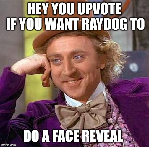 Creepy Condescending Wonka Meme |  HEY YOU UPVOTE IF YOU WANT RAYDOG TO; DO A FACE REVEAL | image tagged in memes,creepy condescending wonka | made w/ Imgflip meme maker