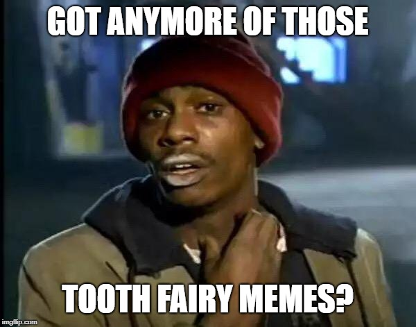 Y'all Got Any More Of That Meme | GOT ANYMORE OF THOSE TOOTH FAIRY MEMES? | image tagged in memes,y'all got any more of that | made w/ Imgflip meme maker