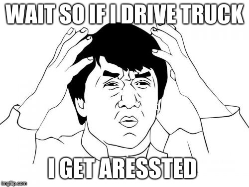 Jackie Chan WTF |  WAIT SO IF I DRIVE TRUCK; I GET ARESSTED | image tagged in memes,jackie chan wtf | made w/ Imgflip meme maker