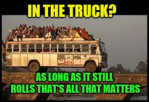 IN THE TRUCK? AS LONG AS IT STILL ROLLS THAT'S ALL THAT MATTERS | made w/ Imgflip meme maker