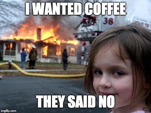 Disaster Girl Meme | I WANTED COFFEE THEY SAID NO | image tagged in memes,disaster girl | made w/ Imgflip meme maker
