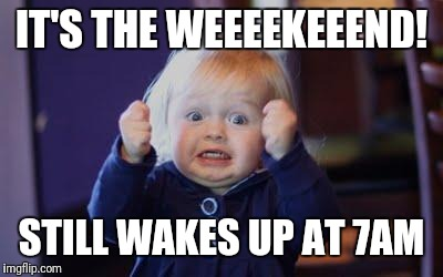 excited kid | IT'S THE WEEEEKEEEND! STILL WAKES UP AT 7AM | image tagged in excited kid | made w/ Imgflip meme maker