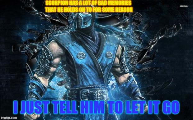 Sub Zero Tries to Motivate Scorpion | SCORPION HAS A LOT OF BAD MEMORIES THAT HE HOLDS ON TO FOR SOME REASON I JUST TELL HIM TO LET IT GO | image tagged in mortal kombat sub-zero,sub zero,motivational,disney,frozen,let it go | made w/ Imgflip meme maker