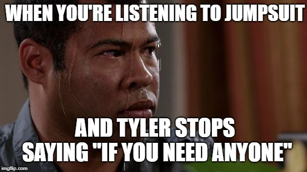"JUMPSUIT, JUMPSUIT COVER ME!!!! | WHEN YOU'RE LISTENING TO JUMPSUIT AND TYLER STOPS SAYING ""IF YOU NEED ANYONE"" 