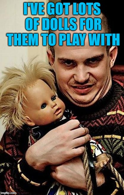 Creepy | I'VE GOT LOTS OF DOLLS FOR THEM TO PLAY WITH | image tagged in creepy | made w/ Imgflip meme maker