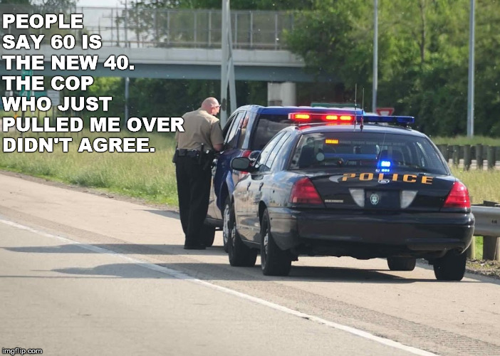 I wasn't speeding | PEOPLE SAY 60 IS THE NEW 40. THE COP WHO JUST PULLED ME OVER DIDN'T AGREE. | image tagged in speeding ticket,disagree,cop | made w/ Imgflip meme maker
