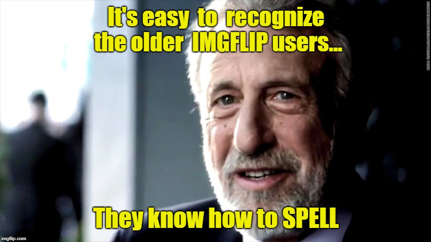 Declining Educational Standards. Grammar And Spelling Aren't  Even Taught In The Schools Anymore!  | It's easy  to  recognize the older  IMGFLIP users... They know how to SPELL | image tagged in mens warehouse,spelling mistakes,imgflip memes,failed educational system | made w/ Imgflip meme maker
