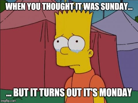 Bart Simpson Sad |  WHEN YOU THOUGHT IT WAS SUNDAY... ... BUT IT TURNS OUT IT'S MONDAY | image tagged in bart simpson sad | made w/ Imgflip meme maker