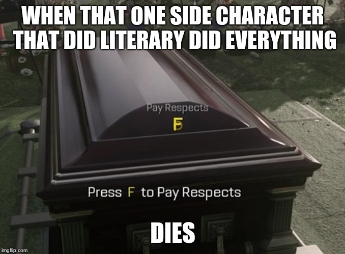 WHEN THAT ONE SIDE CHARACTER THAT DID LITERARY DID EVERYTHING; DIES | image tagged in dead memes week | made w/ Imgflip meme maker