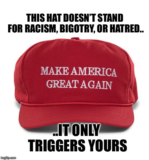 It's actually the people brave enough to wear their MAGA hats in liberal areas that are targeted with violence.   | THIS HAT DOESN'T STAND FOR RACISM, BIGOTRY, OR HATRED.. ..IT ONLY TRIGGERS YOURS | image tagged in maga | made w/ Imgflip meme maker