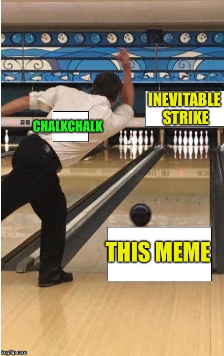 bowling | CHALKCHALK THIS MEME INEVITABLE STRIKE | image tagged in bowling | made w/ Imgflip meme maker
