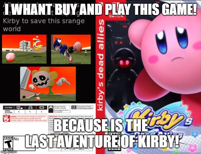 Kirby's dead allies | I WHANT BUY AND PLAY THIS GAME! BECAUSE IS THE LAST AVENTURE OF KIRBY! | image tagged in kirby,creepypasta | made w/ Imgflip meme maker