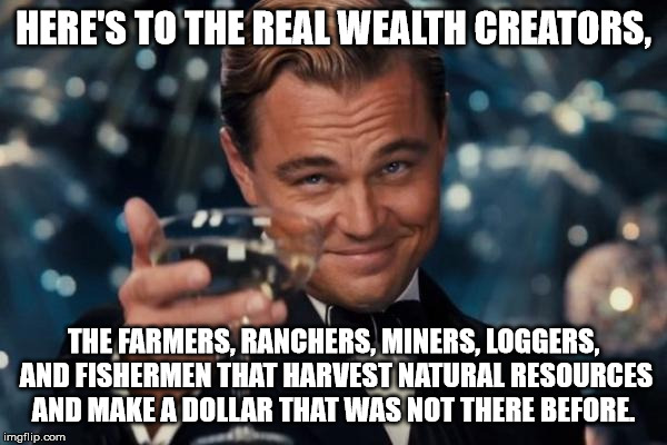 Leonardo Dicaprio Cheers Meme |  HERE'S TO THE REAL WEALTH CREATORS, THE FARMERS, RANCHERS, MINERS, LOGGERS, AND FISHERMEN THAT HARVEST NATURAL RESOURCES AND MAKE A DOLLAR THAT WAS NOT THERE BEFORE. | image tagged in memes,leonardo dicaprio cheers | made w/ Imgflip meme maker