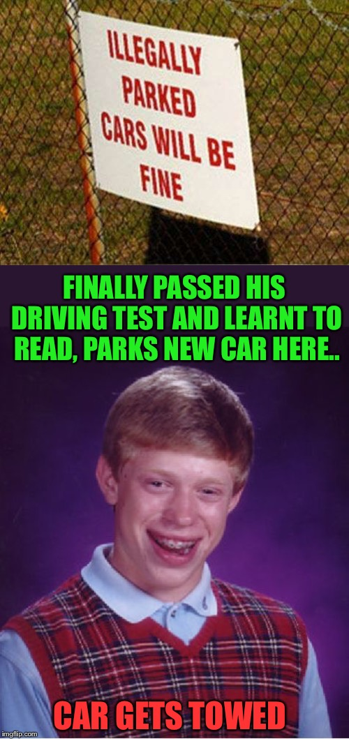 Bad Luck Brian | FINALLY PASSED HIS DRIVING TEST AND LEARNT TO READ, PARKS NEW CAR HERE.. CAR GETS TOWED | image tagged in memes,bad luck brian,driving,reading,epic fail | made w/ Imgflip meme maker