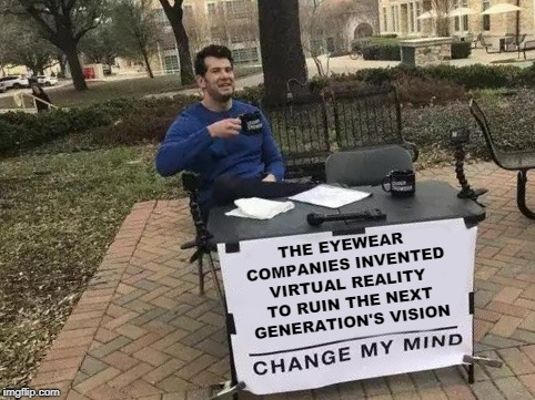 True Story | THE EYEWEAR COMPANIES INVENTED VIRTUAL REALITY TO RUIN THE NEXT GENERATION'S VISION | image tagged in change my mind,vr,virtual reality,glasses,next generation | made w/ Imgflip meme maker