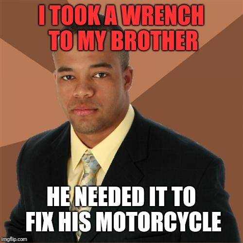 Brotherly Successful Black Man | I TOOK A WRENCH TO MY BROTHER HE NEEDED IT TO FIX HIS MOTORCYCLE | image tagged in memes,successful black man,motorcycle,a helping hand,toolbox,brotherhood | made w/ Imgflip meme maker