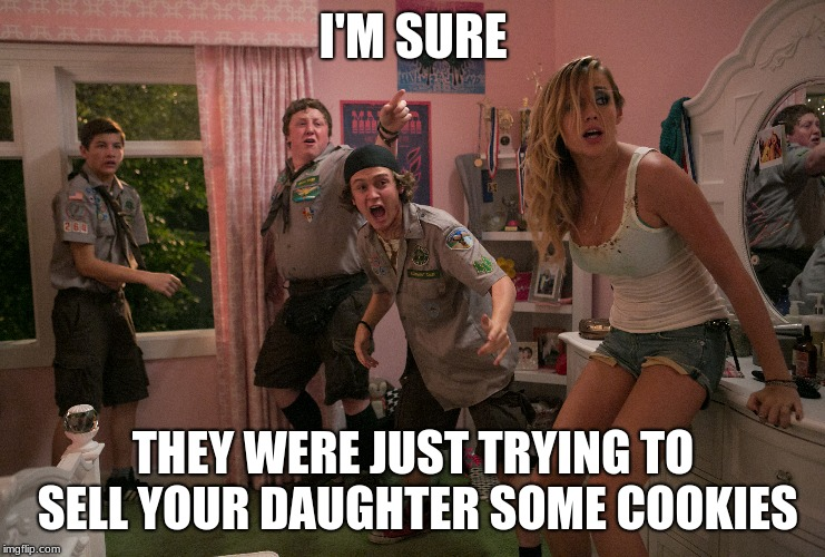 Premarital Boy Scouts | I'M SURE THEY WERE JUST TRYING TO SELL YOUR DAUGHTER SOME COOKIES | image tagged in boy scouts,scouting,bad daughters,angry fathers,wtf | made w/ Imgflip meme maker