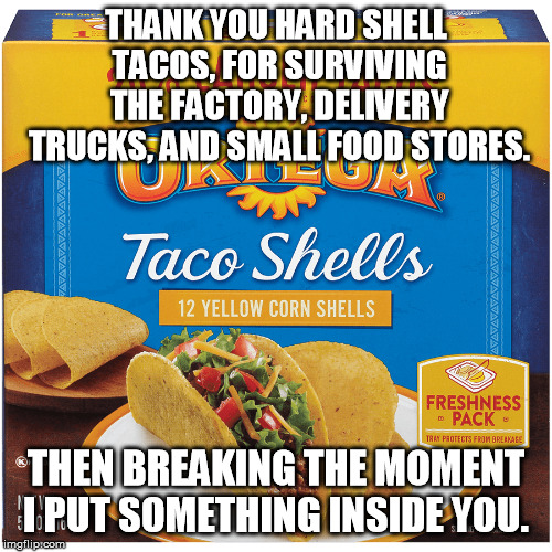 THANK YOU HARD SHELL TACOS, FOR SURVIVING THE FACTORY, DELIVERY TRUCKS, AND SMALL FOOD STORES. THEN BREAKING THE MOMENT I PUT SOMETHING INSI | image tagged in taco tuesday | made w/ Imgflip meme maker