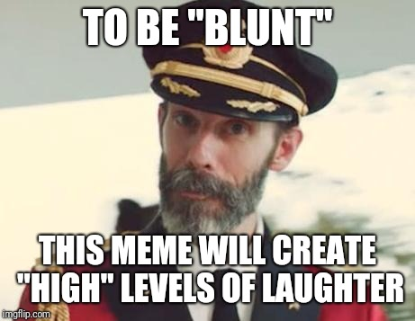 "Captain Obvious | TO BE ""BLUNT"" THIS MEME WILL CREATE ""HIGH"" LEVELS OF LAUGHTER 