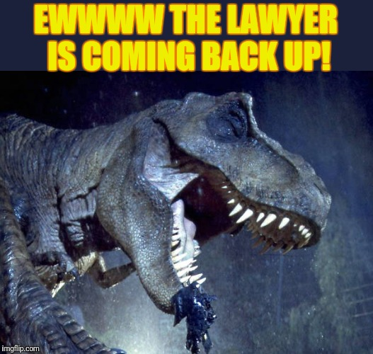 Sick Rex |  EWWWW THE LAWYER IS COMING BACK UP! | image tagged in jurassic park,trex | made w/ Imgflip meme maker
