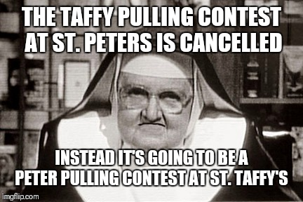 Frowning Nun Meme | THE TAFFY PULLING CONTEST AT ST. PETERS IS CANCELLED INSTEAD IT'S GOING TO BE A PETER PULLING CONTEST AT ST. TAFFY'S | image tagged in memes,frowning nun | made w/ Imgflip meme maker