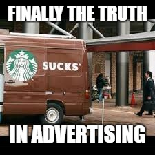 Starbucks fail | FINALLY THE TRUTH IN ADVERTISING | image tagged in starbucks,fail,memes | made w/ Imgflip meme maker