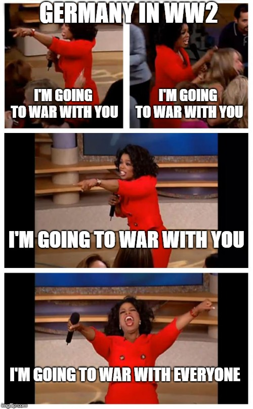 Oprah You Get A Car Everybody Gets A Car Meme | I'M GOING TO WAR WITH YOU I'M GOING TO WAR WITH YOU GERMANY IN WW2 I'M GOING TO WAR WITH EVERYONE I'M GOING TO WAR WITH YOU | image tagged in memes,oprah you get a car everybody gets a car | made w/ Imgflip meme maker