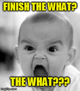 Angry Baby Meme | FINISH THE WHAT? THE WHAT??? | image tagged in memes,angry baby | made w/ Imgflip meme maker