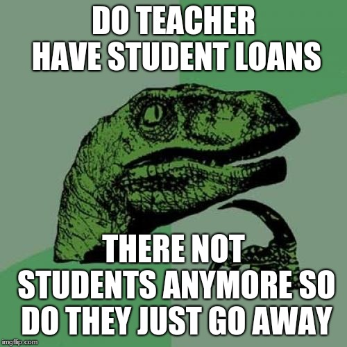 Philosoraptor Meme | DO TEACHER HAVE STUDENT LOANS THERE NOT STUDENTS ANYMORE SO DO THEY JUST GO AWAY | image tagged in memes,philosoraptor | made w/ Imgflip meme maker