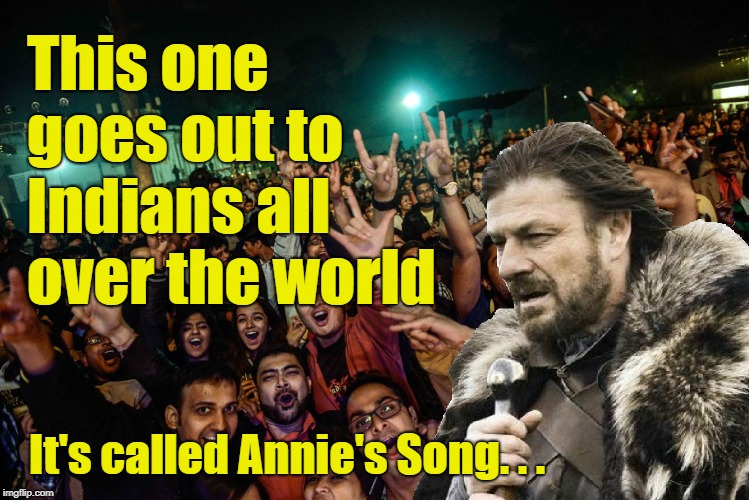 Brace Yourselves for a Tuuuuune | This one goes out to Indians all over the world It's called Annie's Song. . . | image tagged in brace yourselves,indian,annie's song | made w/ Imgflip meme maker