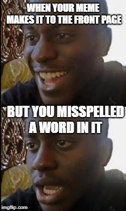 Disappointed Black Guy | WHEN YOUR MEME MAKES IT TO THE FRONT PAGE BUT YOU MISSPELLED A WORD IN IT | image tagged in disappointed black guy,memes,front page | made w/ Imgflip meme maker