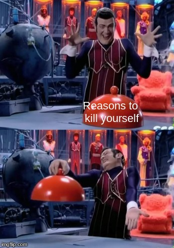 Robbie Rotten reasons to kill yourself Robbie Rotten nothing meme | Reasons to kill yourself | image tagged in robbie rotten,suicide,memes,lazy town | made w/ Imgflip meme maker
