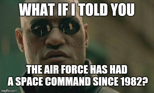 Really? |  WHAT IF I TOLD YOU; THE AIR FORCE HAS HAD A SPACE COMMAND SINCE 1982? | image tagged in matrix morpheus,air force,space force,space | made w/ Imgflip meme maker