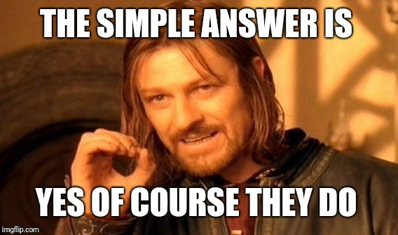 One Does Not Simply Meme | THE SIMPLE ANSWER IS YES OF COURSE THEY DO | image tagged in memes,one does not simply | made w/ Imgflip meme maker
