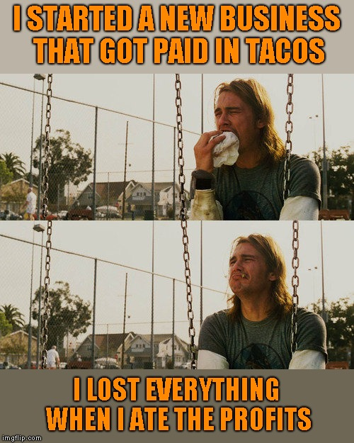 I have no idea why I thought of this. Hmmm...tacos.... | I STARTED A NEW BUSINESS THAT GOT PAID IN TACOS I LOST EVERYTHING WHEN I ATE THE PROFITS | image tagged in memes,first world stoner problems,tacos,funny,humor,joke | made w/ Imgflip meme maker
