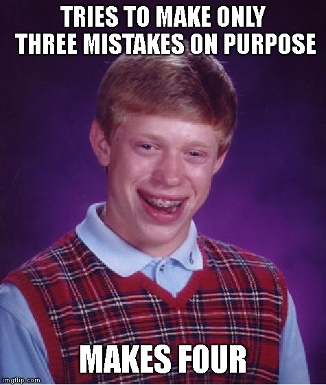 TRIES TO MAKE ONLY THREE MISTAKES ON PURPOSE MAKES FOUR | image tagged in memes,bad luck brian | made w/ Imgflip meme maker