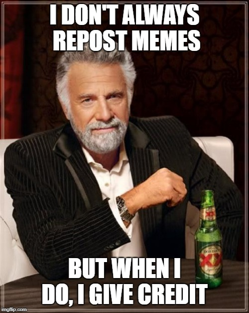 The Most Interesting Man In The World | I DON'T ALWAYS REPOST MEMES BUT WHEN I DO, I GIVE CREDIT | image tagged in memes,the most interesting man in the world | made w/ Imgflip meme maker