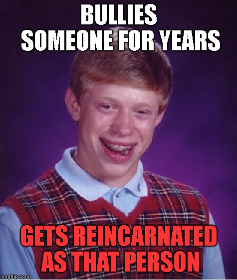 K  a  r  m  a | BULLIES SOMEONE FOR YEARS GETS REINCARNATED AS THAT PERSON | image tagged in memes,bad luck brian | made w/ Imgflip meme maker