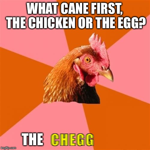 Anti Joke Chicken Meme | WHAT CANE FIRST, THE CHICKEN OR THE EGG? THE CHEGG | image tagged in memes,anti joke chicken | made w/ Imgflip meme maker