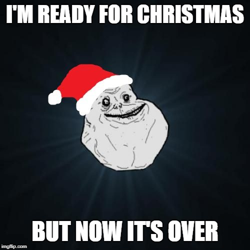 Forever Alone Christmas | I'M READY FOR CHRISTMAS BUT NOW IT'S OVER | image tagged in memes,forever alone christmas | made w/ Imgflip meme maker