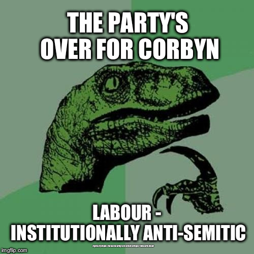 Labour - institutionally anti-Semitic | THE PARTY'S OVER FOR CORBYN LABOUR - INSTITUTIONALLY ANTI-SEMITIC #gtto #jc4pm #wearecorbyn #cultofcorbyn #labourisdead | image tagged in wearecorbyn,gtto jc4pm,labourisdead,cultofcorbyn,anti-semite and a racist,funny | made w/ Imgflip meme maker