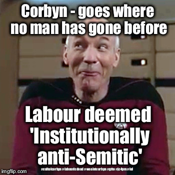Labour - institutionally anti-Semitic | Corbyn - goes where no man has gone before Labour deemed 'Institutionally anti-Semitic' #cultofcorbyn #labourisdead #weaintcorbyn #gtto #jc4 | image tagged in picard - corbyn labour,gtto jc4pm,labourisdead,cultofcorbyn,wearecorbyn,anti-semite and a racist | made w/ Imgflip meme maker