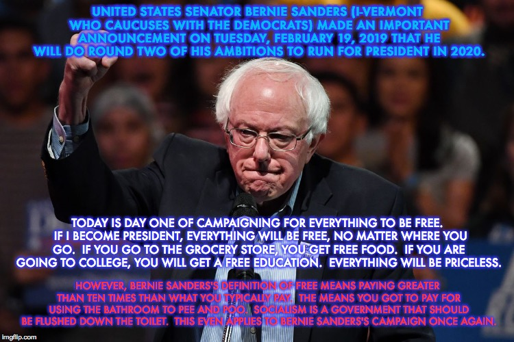 Bernie Sanders's Distorted Definition of Free and Priceless |  UNITED STATES SENATOR BERNIE SANDERS (I-VERMONT WHO CAUCUSES WITH THE DEMOCRATS) MADE AN IMPORTANT ANNOUNCEMENT ON TUESDAY, FEBRUARY 19, 2019 THAT HE WILL DO ROUND TWO OF HIS AMBITIONS TO RUN FOR PRESIDENT IN 2020. TODAY IS DAY ONE OF CAMPAIGNING FOR EVERYTHING TO BE FREE.  IF I BECOME PRESIDENT, EVERYTHING WILL BE FREE, NO MATTER WHERE YOU GO.  IF YOU GO TO THE GROCERY STORE, YOU GET FREE FOOD.  IF YOU ARE GOING TO COLLEGE, YOU WILL GET A FREE EDUCATION.  EVERYTHING WILL BE PRICELESS. HOWEVER, BERNIE SANDERS'S DEFINITION OF FREE MEANS PAYING GREATER THAN TEN TIMES THAN WHAT YOU TYPICALLY PAY.  THE MEANS YOU GOT TO PAY FOR USING THE BATHROOM TO PEE AND POO.  SOCIALISM IS A GOVERNMENT THAT SHOULD BE FLUSHED DOWN THE TOILET.  THIS EVEN APPLIES TO BERNIE SANDERS'S CAMPAIGN ONCE AGAIN. | image tagged in bernie sanders,election 2020,presidential race,democratic socialism,memes,trump wins | made w/ Imgflip meme maker
