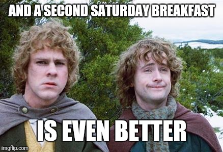 Second Breakfast | AND A SECOND SATURDAY BREAKFAST IS EVEN BETTER | image tagged in second breakfast | made w/ Imgflip meme maker