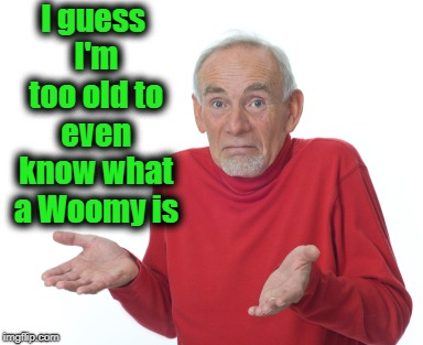 Old Man Shrugging | I guess I'm too old to even know what a Woomy is | image tagged in old man shrugging | made w/ Imgflip meme maker