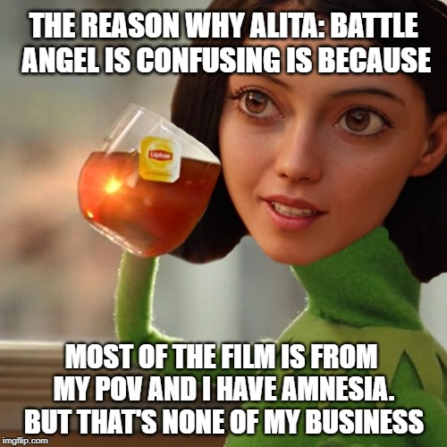 Alita: Amnesiac Angel | THE REASON WHY ALITA: BATTLE ANGEL IS CONFUSING IS BECAUSE MOST OF THE FILM IS FROM MY POV AND I HAVE AMNESIA. BUT THAT'S NONE OF MY BUSINES | image tagged in memes,alita,battle angel,manga,anime,critics | made w/ Imgflip meme maker