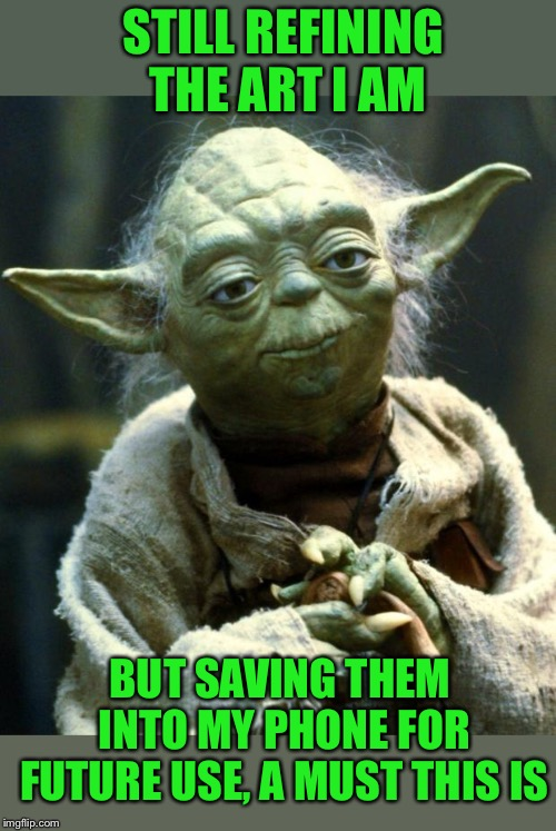 Star Wars Yoda Meme | STILL REFINING THE ART I AM BUT SAVING THEM INTO MY PHONE FOR FUTURE USE, A MUST THIS IS | image tagged in memes,star wars yoda | made w/ Imgflip meme maker